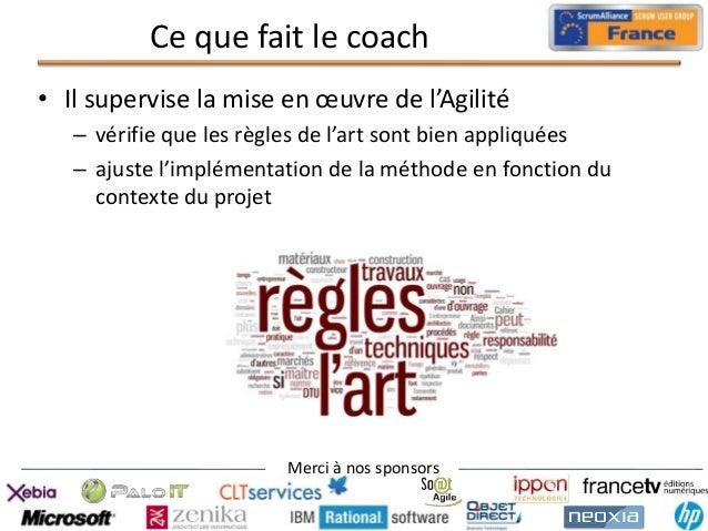 Ce que fait le coach • Il supervise la mise en œuvre de l'Agilité – vérifie que les règles de l'art sont bien appliquées –...