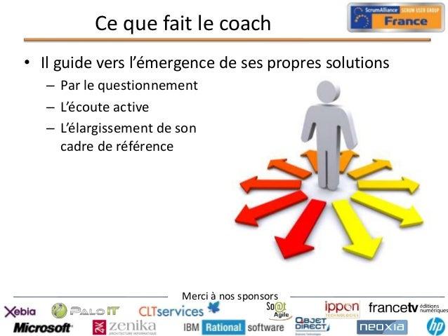 Ce que fait le coach • Il guide vers l'émergence de ses propres solutions – Par le questionnement – L'écoute active – L'él...