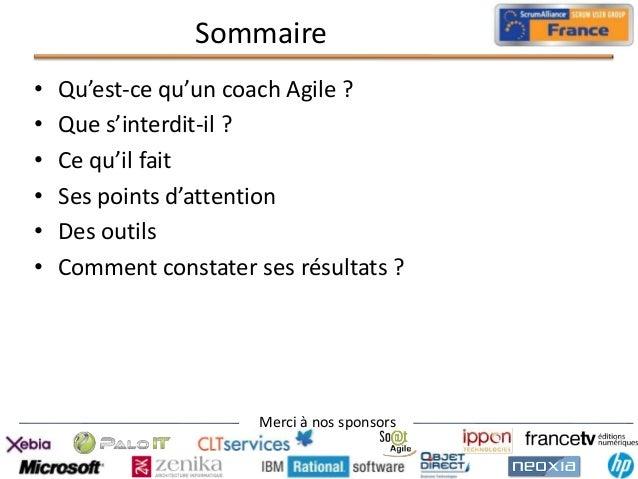Sommaire • • • • • •  Qu'est-ce qu'un coach Agile ? Que s'interdit-il ? Ce qu'il fait Ses points d'attention Des outils Co...