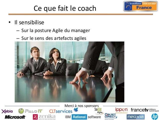 Ce que fait le coach • Il sensibilise – Sur la posture Agile du manager – Sur le sens des artefacts agiles  Merci à nos sp...