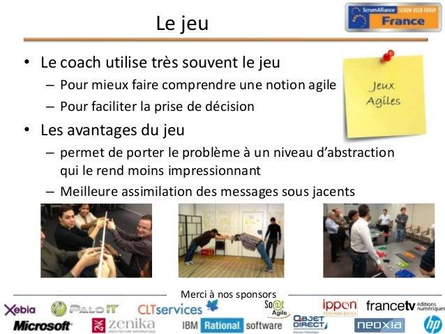 Le jeu • Le coach utilise très souvent le jeu – Pour mieux faire comprendre une notion agile – Pour faciliter la prise de ...