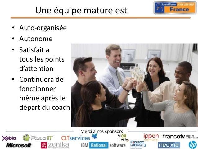 Une équipe mature est • Auto-organisée • Autonome • Satisfait à tous les points d'attention • Continuera de fonctionner mê...