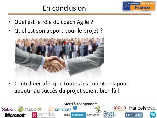 En conclusion • Quel est le rôle du coach Agile ? • Quel est son apport pour le projet ?  • Contribuer afin que toutes les...