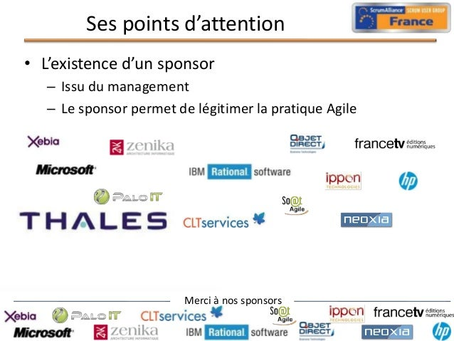 Ses points d'attention • L'existence d'un sponsor – Issu du management – Le sponsor permet de légitimer la pratique Agile ...