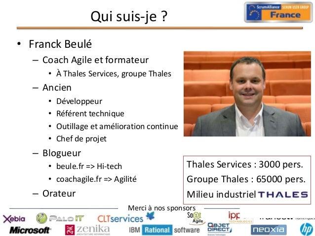 Qui suis-je ? • Franck Beulé – Coach Agile et formateur • À Thales Services, groupe Thales  – Ancien • • • •  Développeur ...