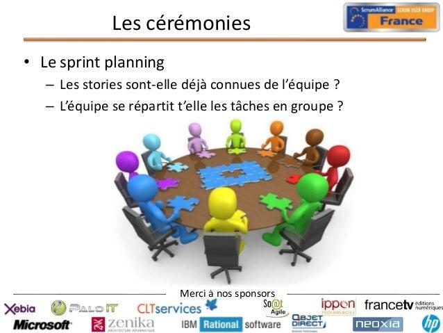 Les cérémonies • Le sprint planning – Les stories sont-elle déjà connues de l'équipe ? – L'équipe se répartit t'elle les t...