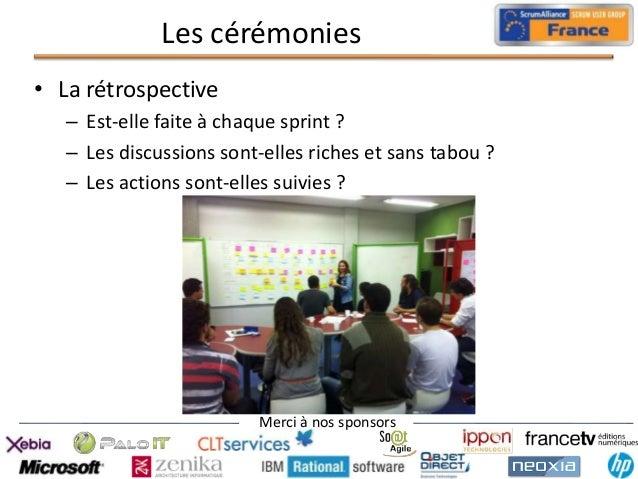 Les cérémonies • La rétrospective – Est-elle faite à chaque sprint ? – Les discussions sont-elles riches et sans tabou ? –...