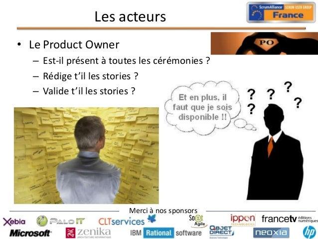 Les acteurs • Le Product Owner – Est-il présent à toutes les cérémonies ? – Rédige t'il les stories ? – Valide t'il les st...