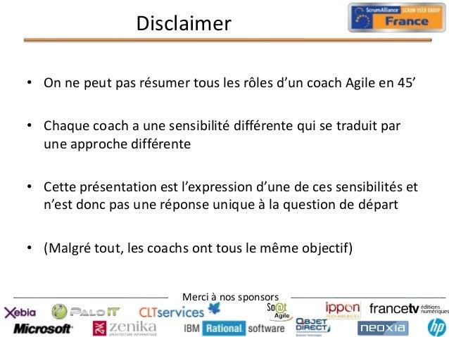 Disclaimer • On ne peut pas résumer tous les rôles d'un coach Agile en 45' • Chaque coach a une sensibilité différente qui...