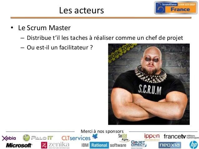 Les acteurs • Le Scrum Master – Distribue t'il les taches à réaliser comme un chef de projet – Ou est-il un facilitateur ?...