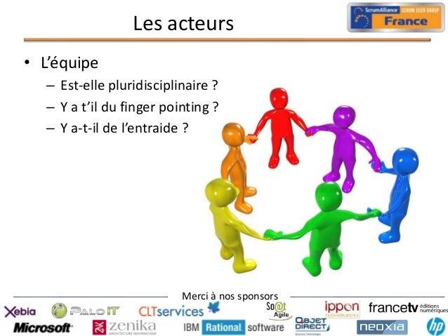 Les acteurs • L'équipe – Est-elle pluridisciplinaire ? – Y a t'il du finger pointing ? – Y a-t-il de l'entraide ?  Merci à...