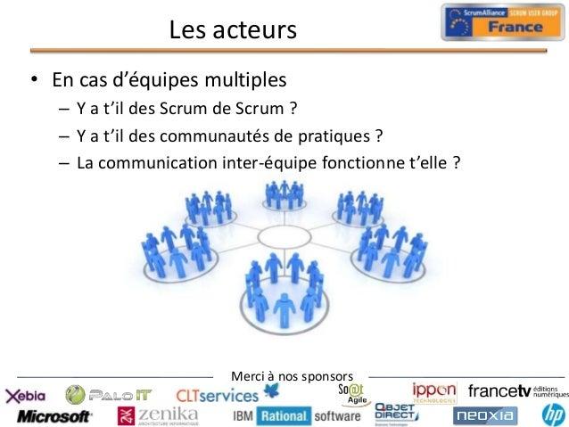Les acteurs • En cas d'équipes multiples – Y a t'il des Scrum de Scrum ? – Y a t'il des communautés de pratiques ? – La co...