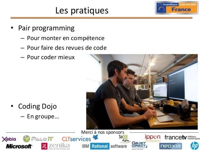 Les pratiques • Pair programming – Pour monter en compétence – Pour faire des revues de code – Pour coder mieux  • Coding ...