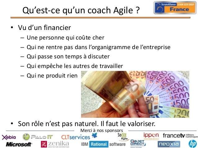 Qu'est-ce qu'un coach Agile ? • Vu d'un financier – – – – –  Une personne qui coûte cher Qui ne rentre pas dans l'organigr...