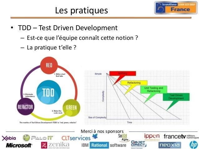 Les pratiques • TDD – Test Driven Development – Est-ce que l'équipe connaît cette notion ? – La pratique t'elle ?  Merci à...