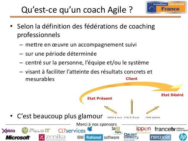 Qu'est-ce qu'un coach Agile ? • Selon la définition des fédérations de coaching professionnels – – – –  mettre en œuvre un...