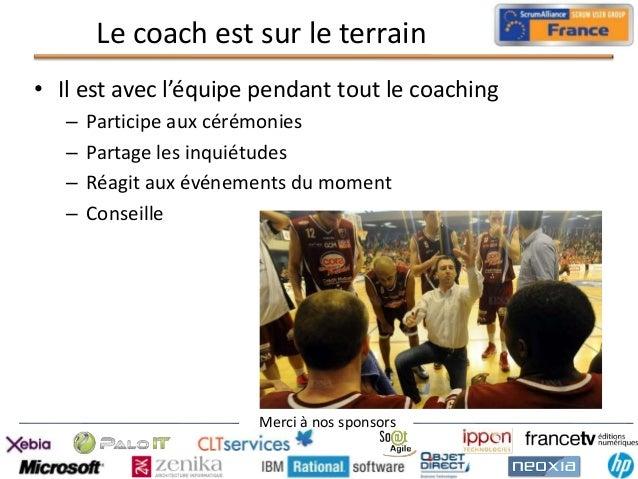 Le coach est sur le terrain • Il est avec l'équipe pendant tout le coaching – – – –  Participe aux cérémonies Partage les ...