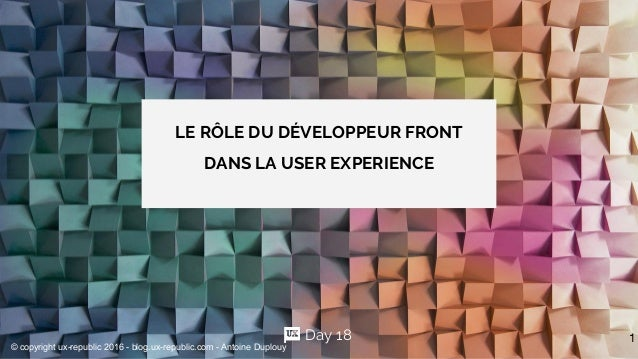 LE RÔLE DU DÉVELOPPEUR FRONT DANS LA USER EXPERIENCE 1Day 18 © copyright ux-republic 2016 - blog.ux-republic.com - Antoine...