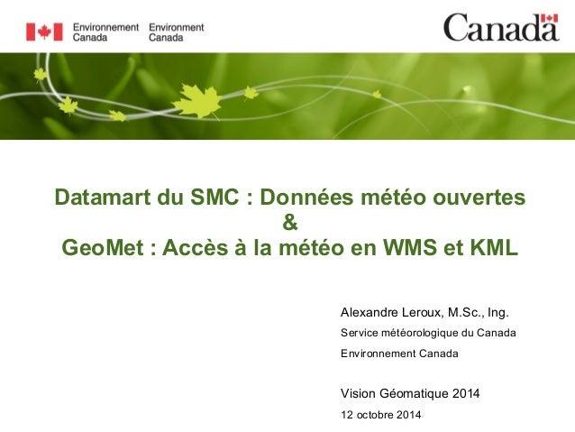 Datamart du SMC : Données météo ouvertes  &  GeoMet : Accès à la météo en WMS et KML  Alexandre Leroux, M.Sc., Ing.  Servi...