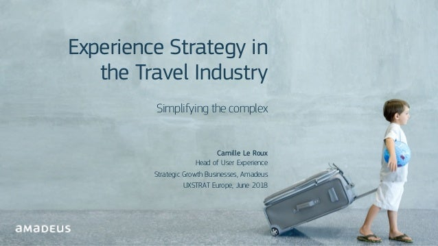 @ Cam illeLeRoux RESTRICT ED Confidenti al Experience Strategy in the Travel Industry Simplifying the complex Camille Le R...