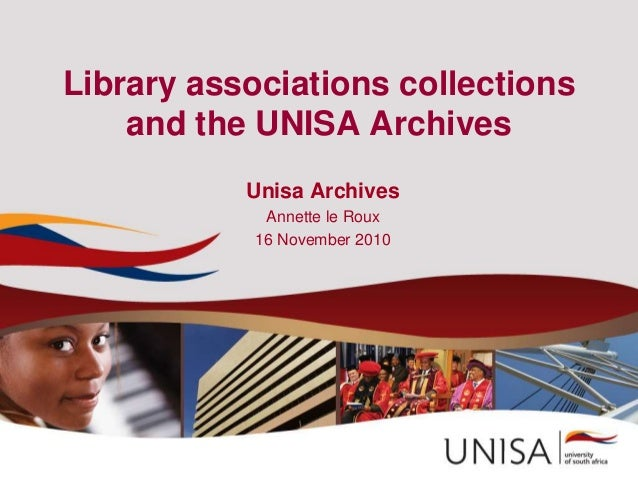 Library associations collections and the UNISA Archives Unisa Archives Annette le Roux 16 November 2010