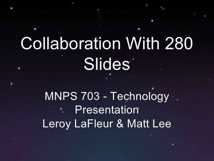 Collaboration With 280 Slides MNPS 703 - Technology Presentation Leroy LaFleur & Matt Lee