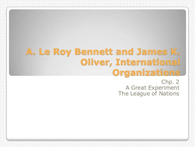 A. Le Roy Bennett and James K. Oliver, International Organizations Chp. 2 A Great Experiment The League of Nations