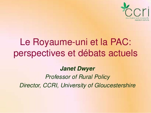 Le Royaume-uni et la PAC: perspectives et débats actuels Janet Dwyer Professor of Rural Policy Director, CCRI, University ...