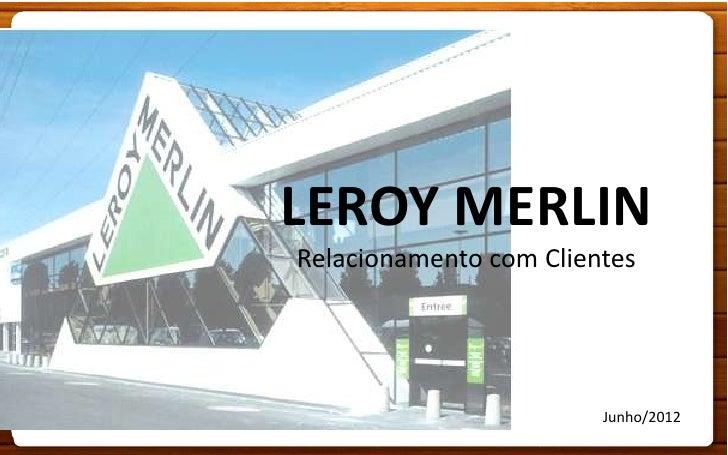LEROY MERLINRelacionamento com Clientes                        Junho/2012