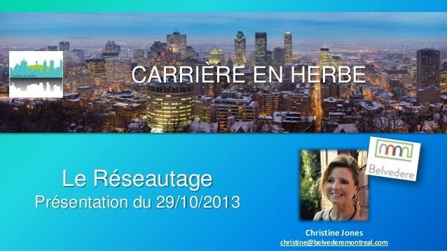 CARRIÈRE EN HERBE  Le Réseautage Présentation du 29/10/2013 Christine Jones christine@belvederemontreal.com