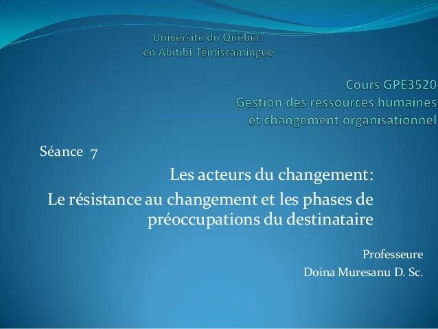Séance 7                  Les acteurs du changement: Le résistance au changement et les phases de               préoccupat...