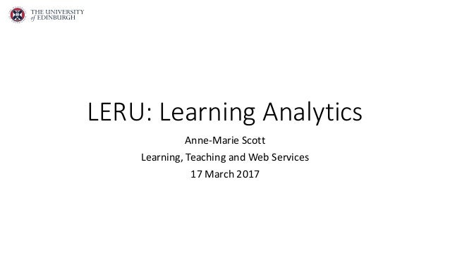 LERU: Learning Analytics Anne-Marie Scott Learning, Teaching and Web Services 17 March 2017