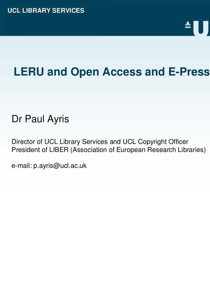 UCL LIBRARY SERVICES LERU and Open Access and E-Presses Dr Paul Ayris Director of UCL Library Services and UCL Copyright O...