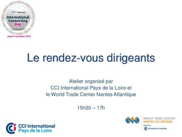 Jeudi 3 octobre 2013 Le rendez-vous dirigeants Atelier organisé par CCI International Pays de la Loire et le World Trade C...