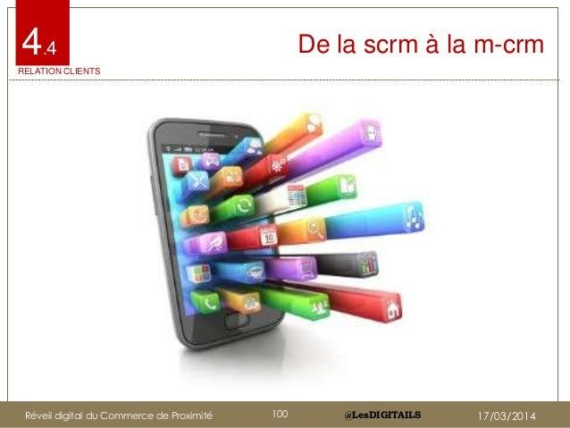 @LesDIGITAILS@LesDIGITAILS De la scrm à la m-crm4.4 RELATION CLIENTS Réveil digital du Commerce de Proximité 100 17/03/2014