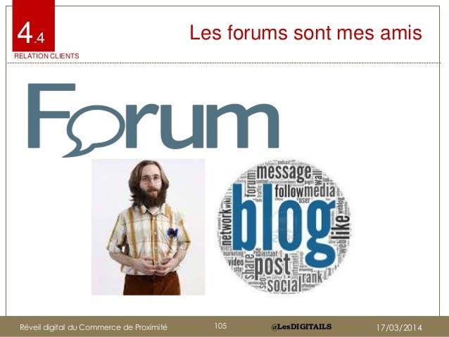 @LesDIGITAILS@LesDIGITAILS Les forums sont mes amis4.4 RELATION CLIENTS Réveil digital du Commerce de Proximité 105 17/03/...