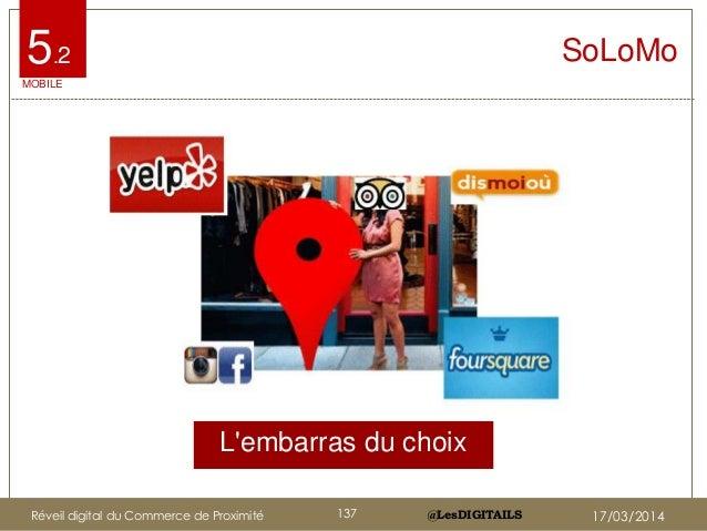 @LesDIGITAILS@LesDIGITAILS L'embarras du choix SoLoMo MOBILE 5.2 Réveil digital du Commerce de Proximité 137 17/03/2014
