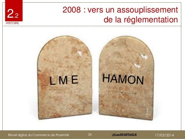 @LesDIGITAILS@LesDIGITAILS 2008 : vers un assouplissement de la réglementation 2.2 HISTOIRE Réveil digital du Commerce de ...