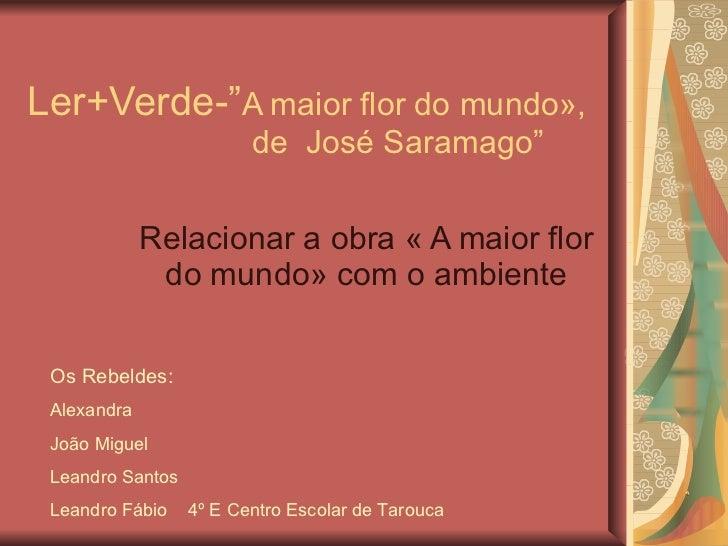 """Ler+Verde-"""" A maior flor do mundo»,   de  José Saramago"""" Relacionar a obra « A maior flor do mundo» com o ambiente Os Rebe..."""