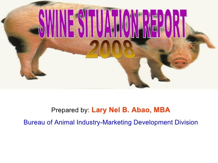 SWINE SITUATION REPORT  2008 Prepared by:   Lary Nel B. Abao, MBA Bureau of Animal Industry-Marketing Development Division