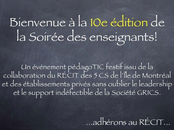 Bienvenue à la  10e édition  de la Soirée des enseignants! <ul><li>...adhérons au RÉCIT... </li></ul>Un événement pédagoTI...