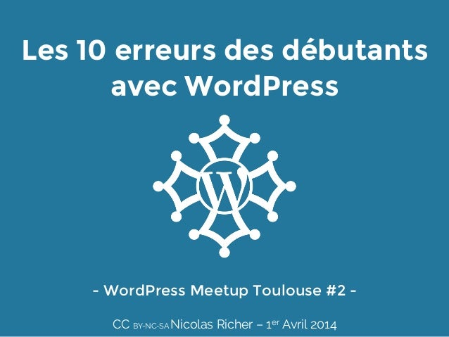 Les 10 erreurs des débutants avec WordPress - WordPress Meetup Toulouse #2 -  CC BY-NC-SA Nicolas Richer – 1er Avril 2014