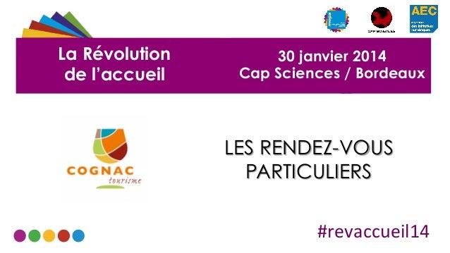 La Révolution de l'accueil  30 janvier 2014 Cap Sciences / Bordeaux  LES RENDEZ-VOUS PARTICULIERS #revaccueil14