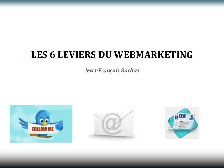 LES 6 LEVIERS DU WEBMARKETING<br />Jean-François Rochas<br />