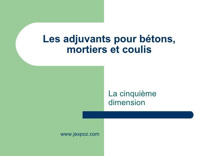 Les adjuvants pour bétons, mortiers et coulis La cinquième dimension www.jexpoz.com