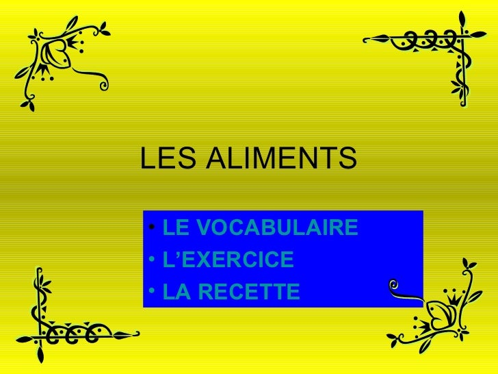 LES ALIMENTS <ul><li>LE VOCABULAIRE </li></ul><ul><li>  L'EXERCICE </li></ul><ul><li>  LA RECETTE </li></ul>
