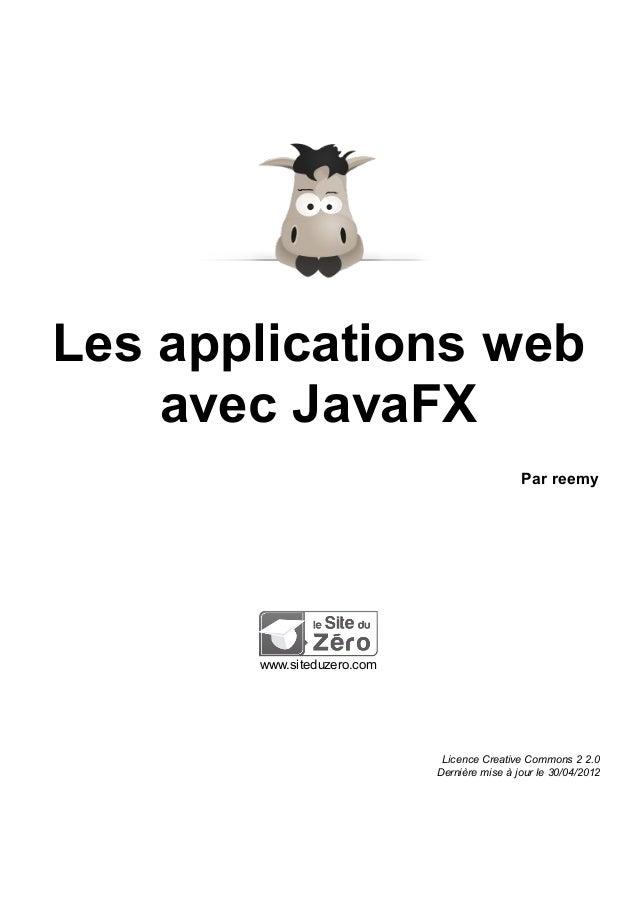 Les applications web avec JavaFX Par reemy www.siteduzero.com Licence Creative Commons 2 2.0 Dernière mise à jour le 30/04...