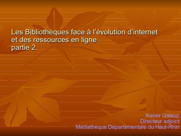 Les Bibliothèques face à l'évolution d'internet  et des ressources en ligne partie 2 Xavier Galaup Directeur adjoint Média...