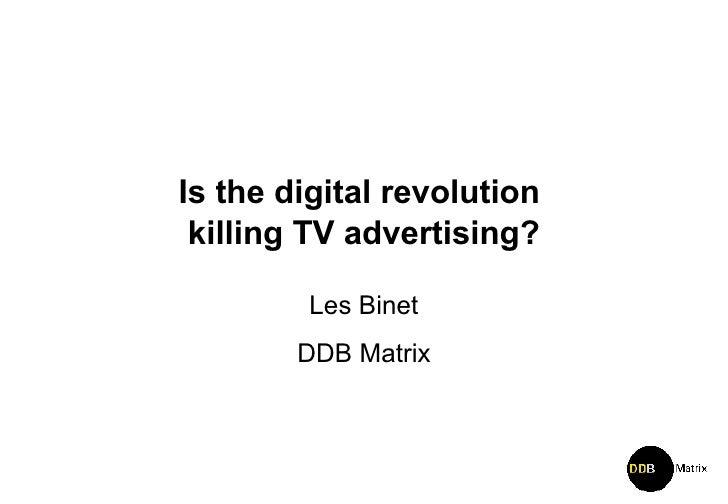 Is the digital revolution  killing TV advertising? Les Binet DDB Matrix
