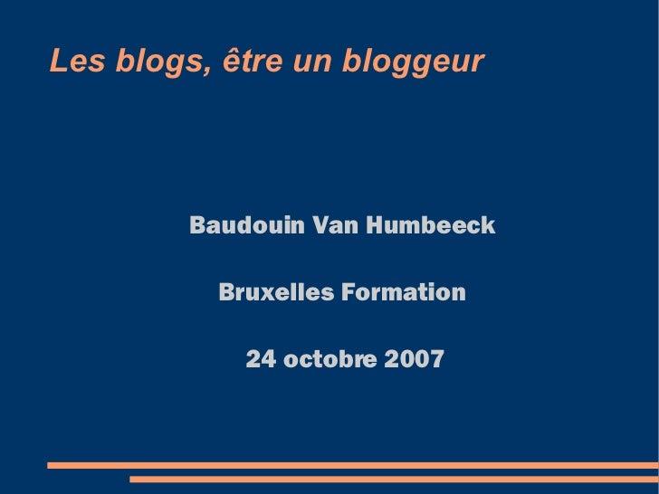 Les blogs, être un bloggeur <ul><ul><li>Baudouin Van Humbeeck </li></ul></ul><ul><ul><li>Bruxelles Formation </li></ul></u...